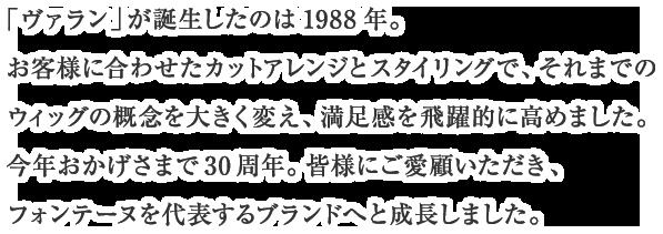 1988年7月に誕生した「ヴァラン」は、お客様に合わせたカットアレンジとスタイリングで満足感を飛躍的に高めた画期的なウィッグです。それまでのウィッグの概念を大きく変え、フォンテーヌを代表するブランドとなりました現在もフォンテーヌのメインブランドとして多くのお客様にご愛用いただいております。