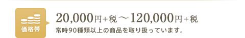 価格帯:20,000円+税~120,000円+税常時90種類以上の商品を取り扱っています。